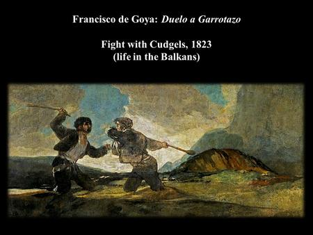 Francisco de Goya: Duelo a Garrotazo Fight with Cudgels, 1823 (life in the Balkans)