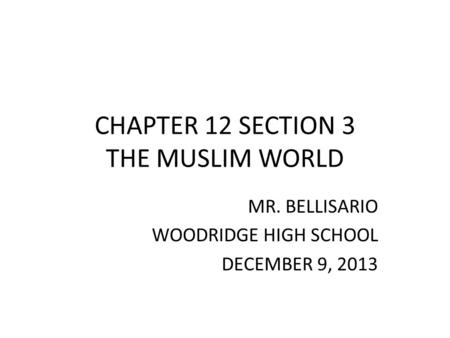 CHAPTER 12 SECTION 3 THE MUSLIM WORLD MR. BELLISARIO WOODRIDGE HIGH SCHOOL DECEMBER 9, 2013.