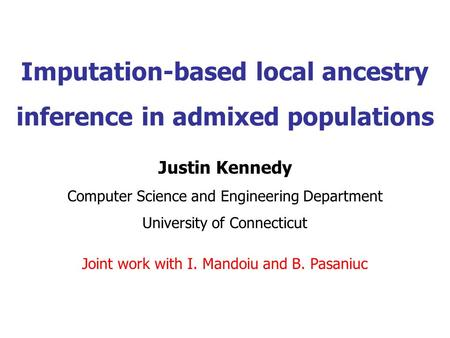 Imputation-based local ancestry inference in admixed populations Justin Kennedy Computer Science and Engineering Department University of Connecticut Joint.