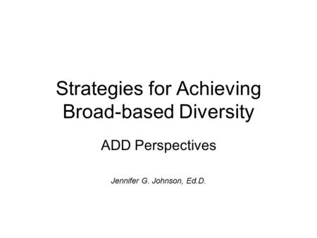 Strategies for Achieving Broad-based Diversity ADD Perspectives Jennifer G. Johnson, Ed.D.