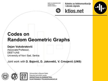 Codes on Random Geometric Graphs Dejan Vukobratović Associate Professor, DEET-UNS University of Novi Sad, Serbia Joint work with D. Bajović, D. Jakovetić,
