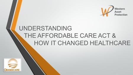 UNDERSTANDING THE AFFORDABLE CARE ACT & HOW IT CHANGED HEALTHCARE.