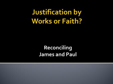 Reconciling James and Paul.  Rom 4:2-3 – For if Abraham was justified by works, he has something to boast about, but not before God. 3 For what does.