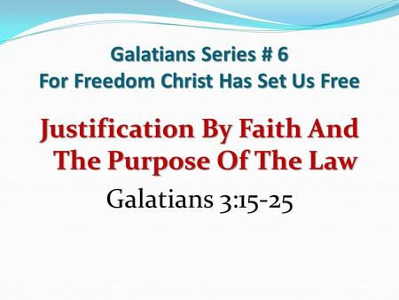 Galatians Series # 6 For Freedom Christ Has Set Us Free Justification By Faith And The Purpose Of The Law Galatians 3:15-25.