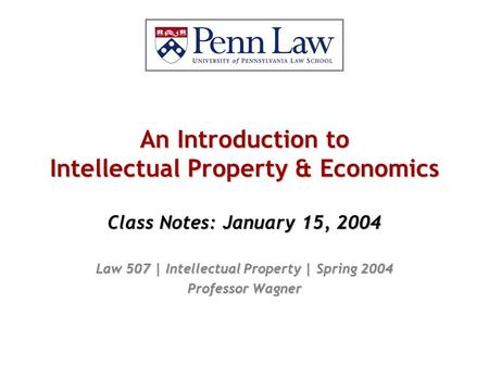 An Introduction to Intellectual Property & Economics Class Notes: January 15, 2004 Law 507 | Intellectual Property | Spring 2004 Professor Wagner.
