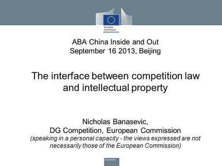 ABA China Inside and Out September 16 2013, Beijing The interface between competition law and intellectual property Nicholas Banasevic, DG Competition,
