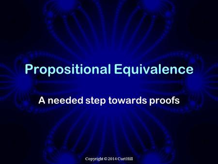 Propositional Equivalence A needed step towards proofs Copyright © 2014 Curt Hill.