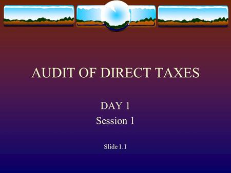 AUDIT OF DIRECT TAXES DAY 1 Session 1 Slide 1.1 Constitutional Provision Under Article 149 of the Constitution and under the C&AG (duties, powers and.