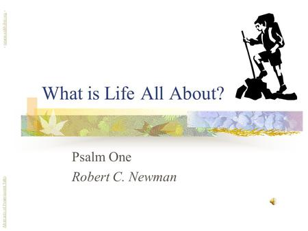 What is Life All About? Psalm One Robert C. Newman Abstracts of Powerpoint Talks - newmanlib.ibri.org -newmanlib.ibri.org.