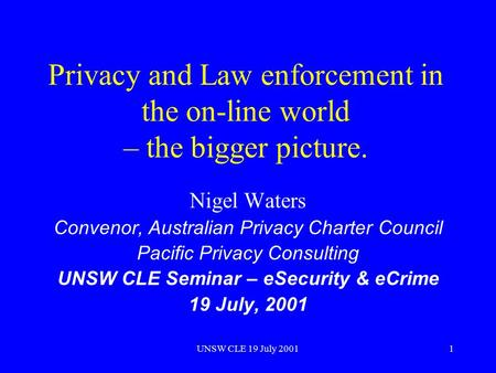 UNSW CLE 19 July 20011 Privacy and Law enforcement in the on-line world – the bigger picture. Nigel Waters Convenor, Australian Privacy Charter Council.