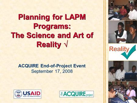 Planning for LAPM Programs: The Science and Art of Reality √ ACQUIRE End-of-Project Event September 17, 2008.