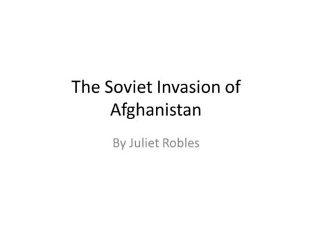 The Soviet Invasion of Afghanistan By Juliet Robles.