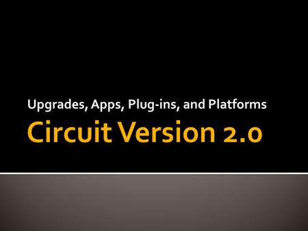 Upgrades, Apps, Plug-ins, and Platforms.  What are the primary functions of a circuit?  What is a circuit for?  Circuit as Operating System  Run programs.