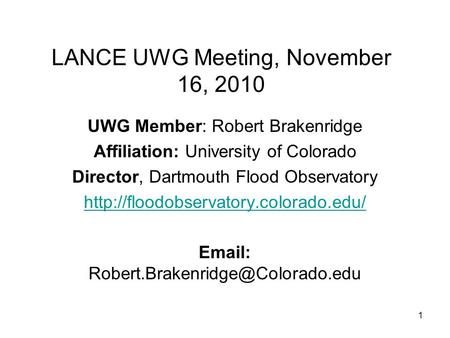 1 LANCE UWG Meeting, November 16, 2010 UWG Member: Robert Brakenridge Affiliation: University of Colorado Director, Dartmouth Flood Observatory