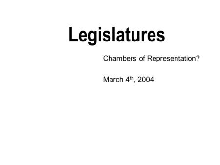 Legislatures Chambers of Representation? March 4 th, 2004.