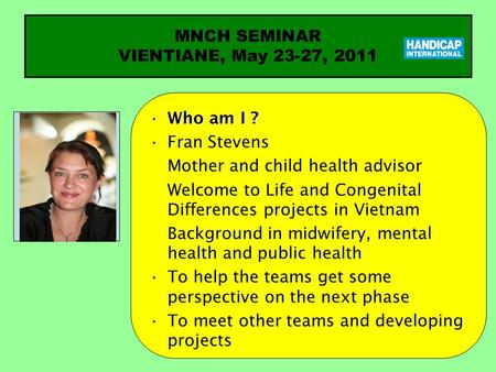 Who am I ?Who am I ? Fran Stevens Mother and child health advisor Welcome to Life and Congenital Differences projects in Vietnam Background in midwifery,