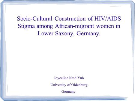 Socio-Cultural Construction of HIV/AIDS Stigma among African-migrant women in Lower Saxony, Germany. Joyceline Ntoh Yuh University of Oldenburg Germany.