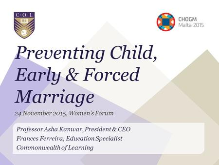 Preventing Child, Early & Forced Marriage Professor Asha Kanwar, President & CEO Frances Ferreira, Education Specialist Commonwealth of Learning 24 November.