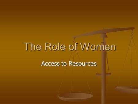 The Role of Women The Role of Women Access to Resources.