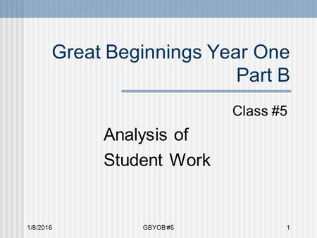 1/8/2016GBYOB #51 Great Beginnings Year One Part B Class #5 Analysis of Student Work.
