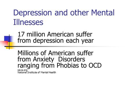 Depression and other Mental Illnesses 17 million American suffer from depression each year Millions of American suffer from Anxiety Disorders ranging from.