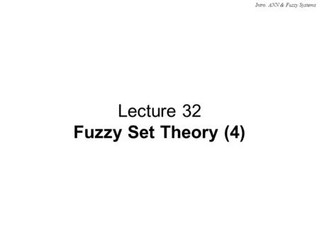 Intro. ANN & Fuzzy Systems Lecture 32 Fuzzy Set Theory (4)