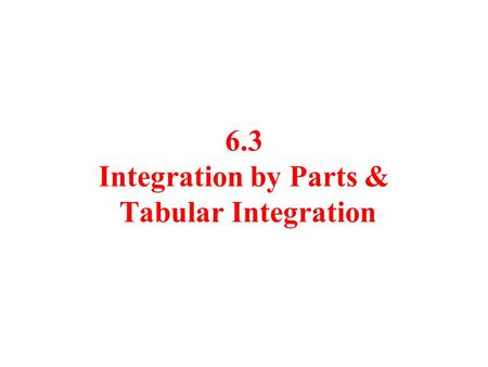 6.3 Integration by Parts & Tabular Integration. Problem: Integrate Antiderivative is not obvious U-substitution does not work We must have another method.