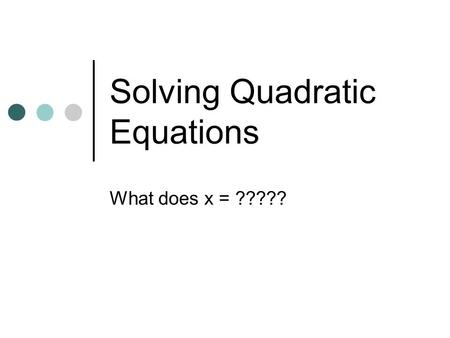 Solving Quadratic Equations What does x = ?????. Solving Quadratic Equations What does x =? Five different ways: By Graphing By Factoring By Square Root.