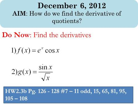 December 6, 2012 AIM : How do we find the derivative of quotients? Do Now: Find the derivatives HW2.3b Pg. 126 - 128 #7 – 11 odd, 15, 65, 81, 95, 105 –
