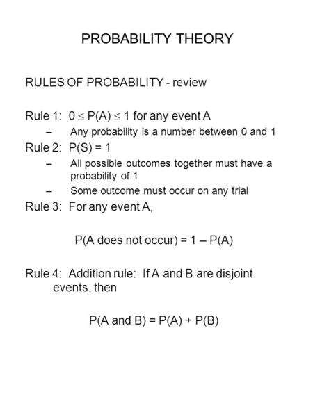 PROBABILITY THEORY RULES OF PROBABILITY - review Rule 1: 0  P(A)  1 for any event A –Any probability is a number between 0 and 1 Rule 2: P(S) = 1 –All.