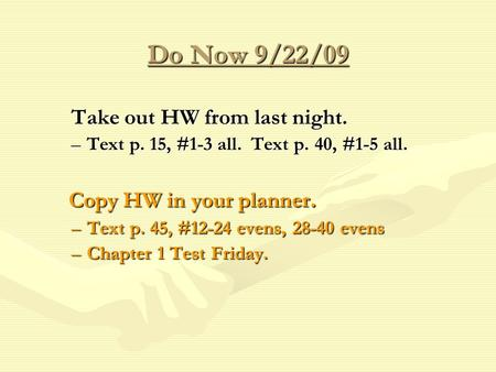 Do Now 9/22/09 Take out HW from last night. –Text p. 15, #1-3 all. Text p. 40, #1-5 all. Copy HW in your planner. Copy HW in your planner. –Text p. 45,