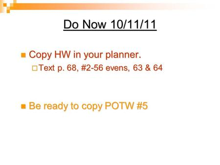 Do Now 10/11/11 Copy HW in your planner. Copy HW in your planner.  Text p. 68, #2-56 evens, 63 & 64 Be ready to copy POTW #5 Be ready to copy POTW #5.