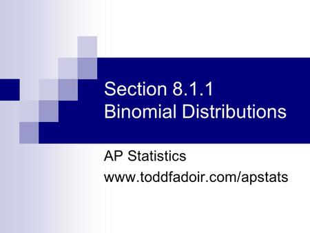 Section 8.1.1 Binomial Distributions AP Statistics www.toddfadoir.com/apstats.