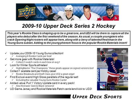 2009-10 Upper Deck Series 2 Hockey Update your 2009-10 Young Guns collection! Averaging 6 Rookie Cards per box! Get more gear with Rookie Materials! Collect.