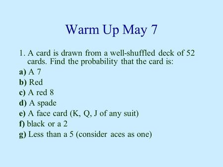 Warm Up May 7 1. A card is drawn from a well-shuffled deck of 52 cards. Find the probability that the card is: a) A 7 b) Red c) A red 8 d) A spade e) A.