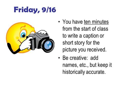 Friday, 9/16 You have ten minutes from the start of class to write a caption or short story for the picture you received. Be creative: add names, etc.,