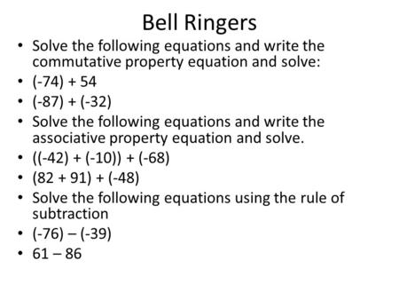 Bell Ringers Solve the following equations and write the commutative property equation and solve: (-74) + 54 (-87) + (-32) Solve the following equations.