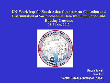 UN Workshop for South Asian Countries on Collection and Dissemination of Socio-economic Data from Population and Housing Censuses 28- 31 May 2012 Rudra.