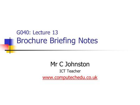 G040: Lecture 13 Brochure Briefing Notes Mr C Johnston ICT Teacher www.computechedu.co.uk.