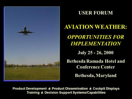USER FORUM AVIATION WEATHER: OPPORTUNITIES FOR IMPLEMENTATION July 25 - 26, 2000 Bethesda Ramada Hotel and Conference Center Bethesda, Maryland Product.