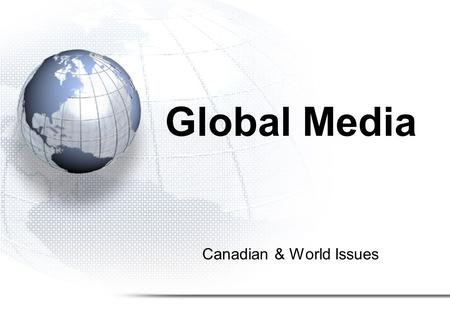 Canadian & World Issues Global Media. Information Highway –Credibility of Resources –Perspective –Bias in Maps –Bias in the Media –Measuring YOUR Perspective.