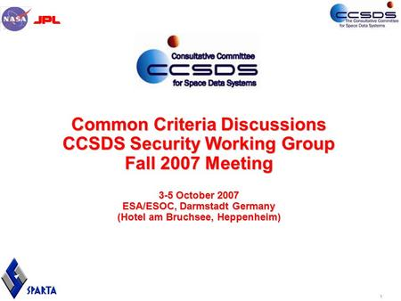 1 Common Criteria Discussions CCSDS Security Working Group Fall 2007 Meeting 3-5 October 2007 ESA/ESOC, Darmstadt Germany (Hotel am Bruchsee, Heppenheim)