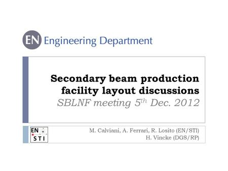 Secondary beam production facility layout discussions SBLNF meeting 5 th Dec. 2012 M. Calviani, A. Ferrari, R. Losito (EN/STI) H. Vincke (DGS/RP)