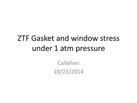 ZTF Gasket and window stress under 1 atm pressure Callahan 10/23/2014.