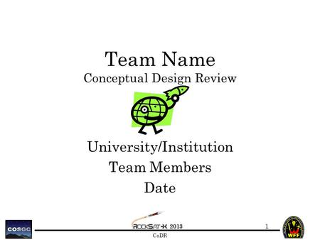 2013 CoDR Team Name Conceptual Design Review University/Institution Team Members Date 1.