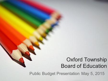 Oxford Township Board of Education Public Budget Presentation May 5, 2015.