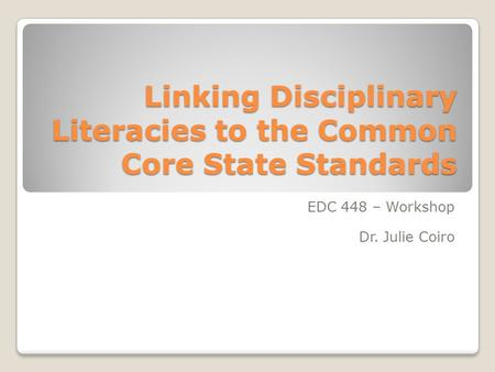 Linking Disciplinary Literacies to the Common Core State Standards EDC 448 – Workshop Dr. Julie Coiro.