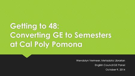 Getting to 48: Converting GE to Semesters at Cal Poly Pomona Wendolyn Vermeer, Metadata Librarian English Council GE Panel October 9, 2014 Wendolyn Vermeer,