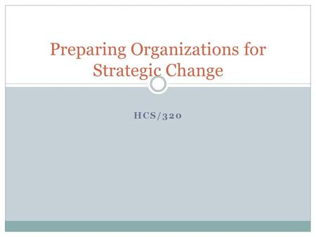 hcs 320 preparing organizations for strategic change Hcs 320 week 5 learning team assignment preparing organizations for strategic change read the instructions in the university of phoenix material: preparing organizations for strategic change, and select one option to complete the assignment.