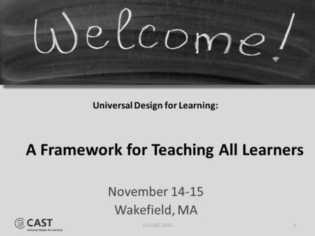 Universal Design for Learning: November 14-15 Wakefield, MA A Framework for Teaching All Learners 1(C) CAST 2013.